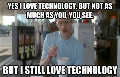 Yes-I-Love-Techonology-But-Not-As-Much-As-You-You-See-Funny-Technology-Meme-Image.jpg